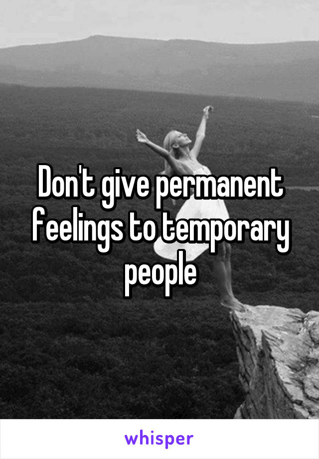 Don't give permanent feelings to temporary people