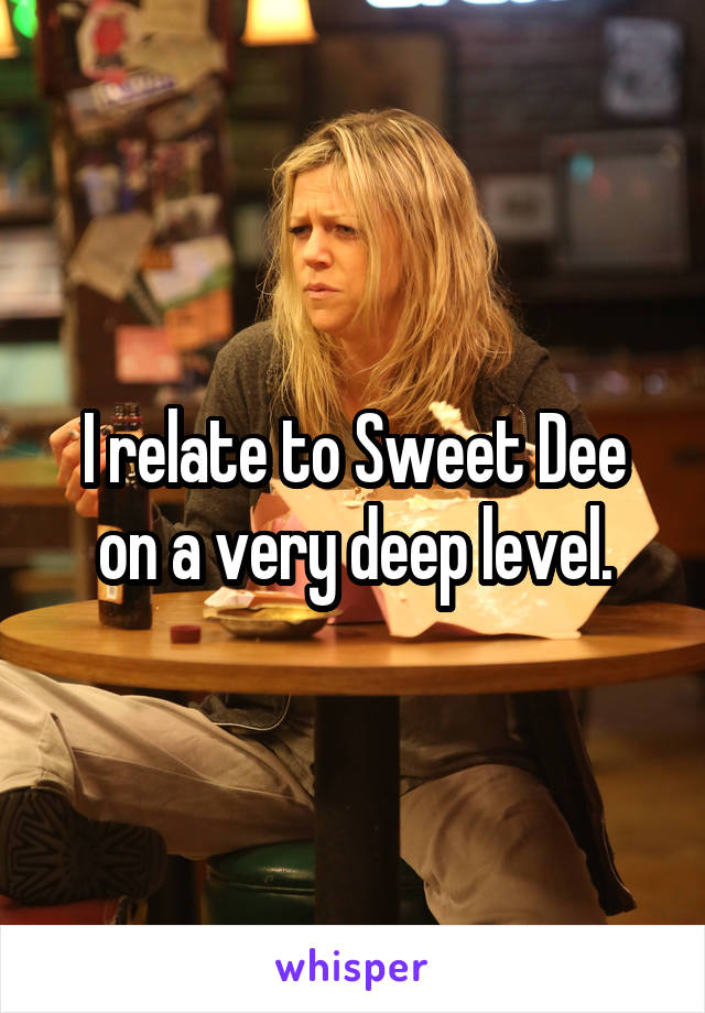 I relate to Sweet Dee on a very deep level.