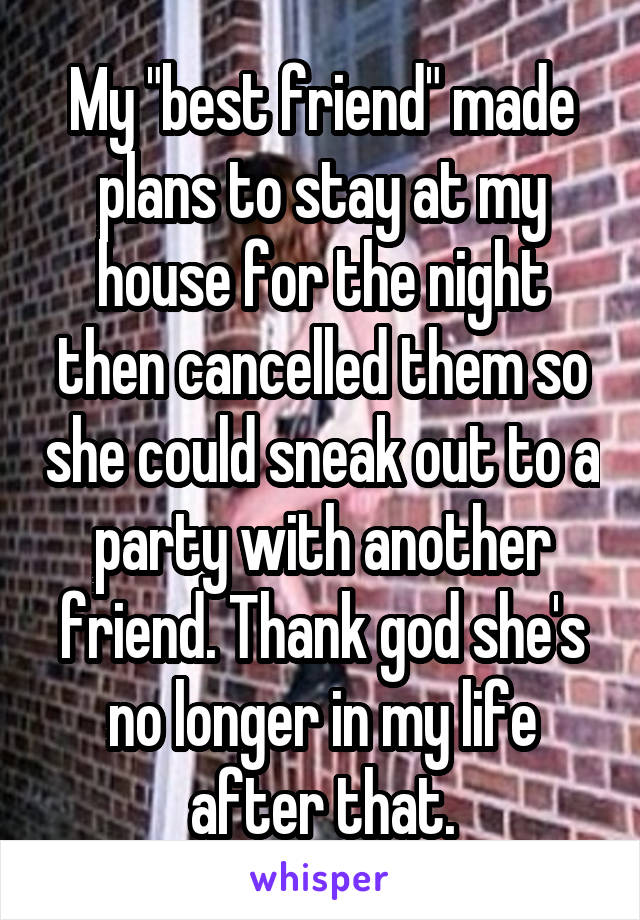 """My """"best friend"""" made plans to stay at my house for the night then cancelled them so she could sneak out to a party with another friend. Thank god she's no longer in my life after that."""