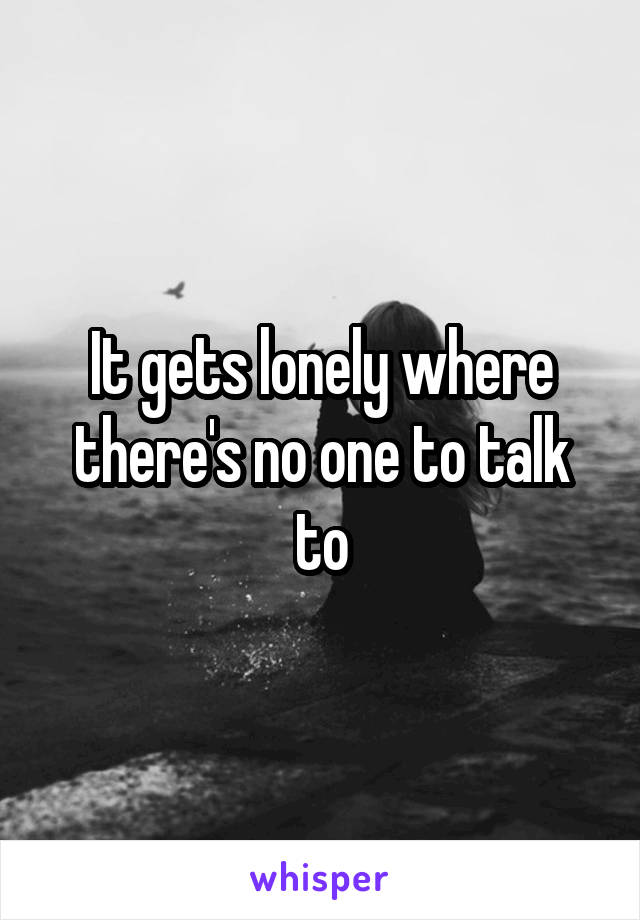 It gets lonely where there's no one to talk to