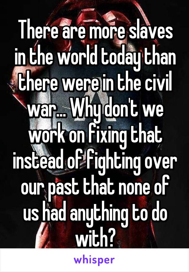 There are more slaves in the world today than there were in the civil war... Why don't we work on fixing that instead of fighting over our past that none of us had anything to do with?