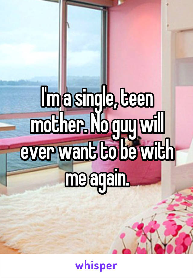 I'm a single, teen mother. No guy will ever want to be with me again.