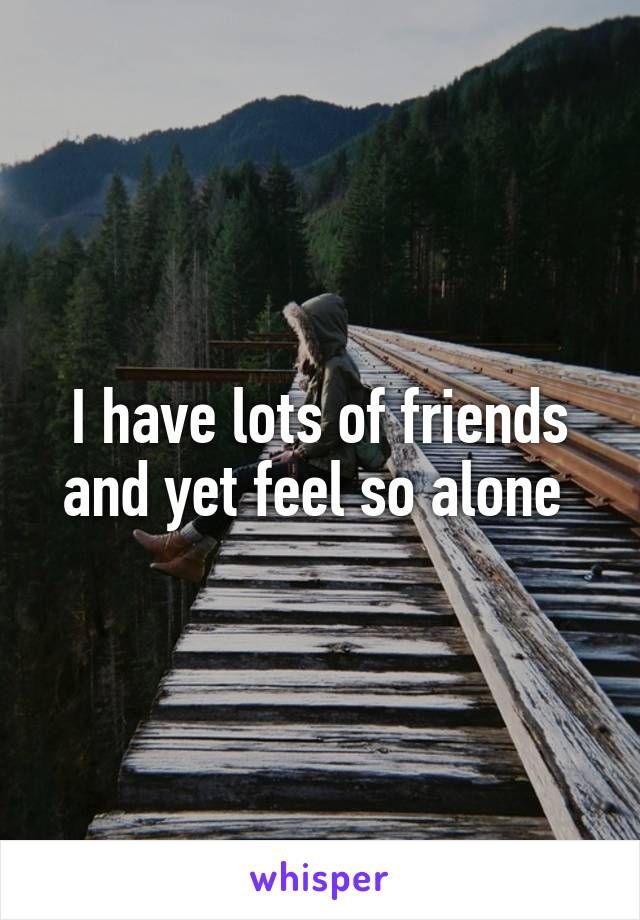 I have lots of friends and yet feel so alone