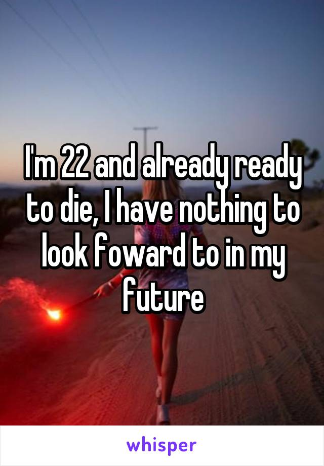 I'm 22 and already ready to die, I have nothing to look foward to in my future