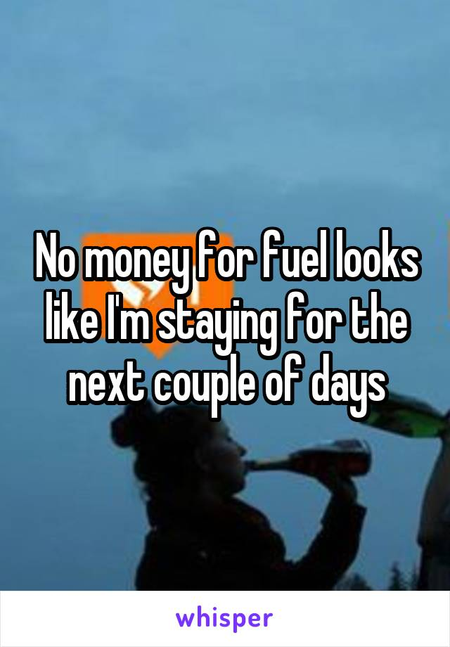 No money for fuel looks like I'm staying for the next couple of days