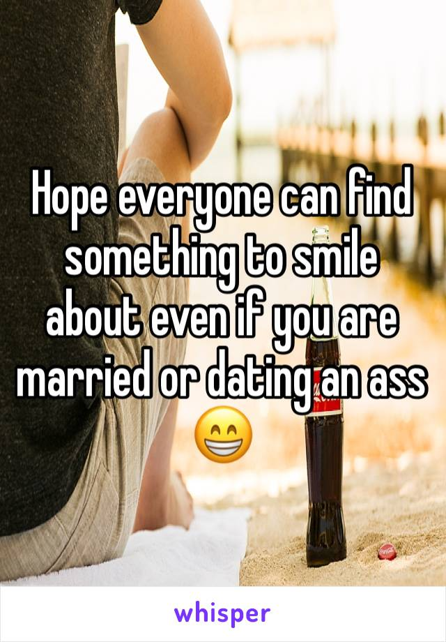 Hope everyone can find something to smile about even if you are married or dating an ass 😁