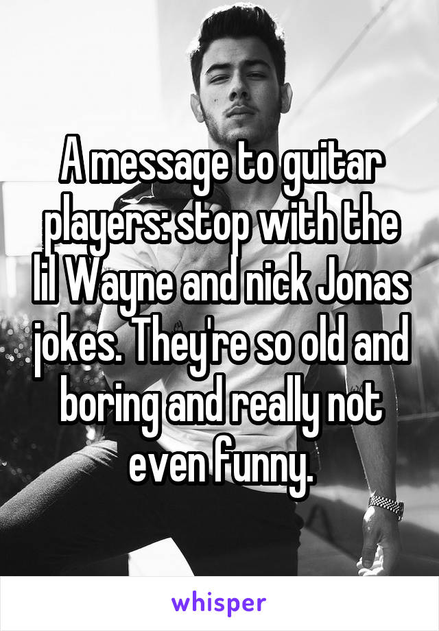 A message to guitar players: stop with the lil Wayne and nick Jonas jokes. They're so old and boring and really not even funny.