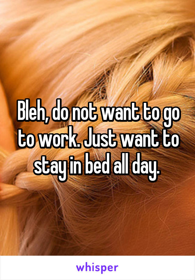 Bleh, do not want to go to work. Just want to stay in bed all day.