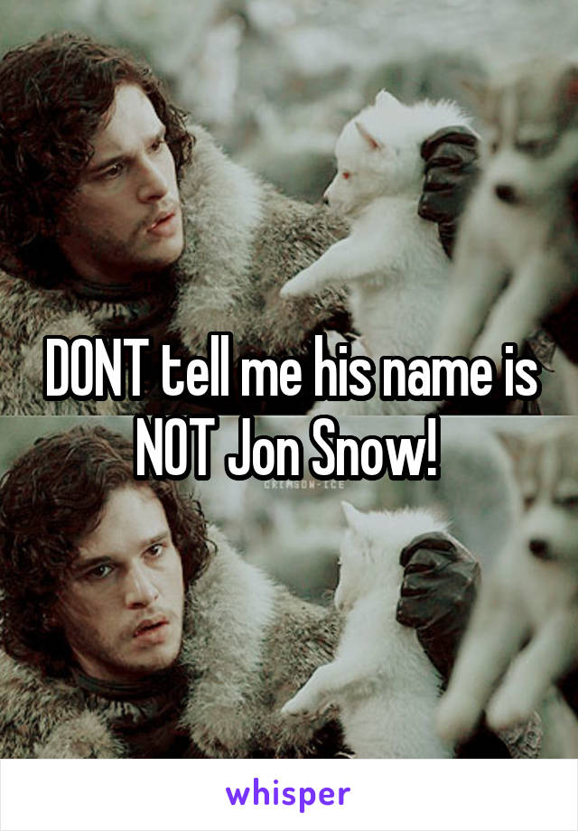 DONT tell me his name is NOT Jon Snow!