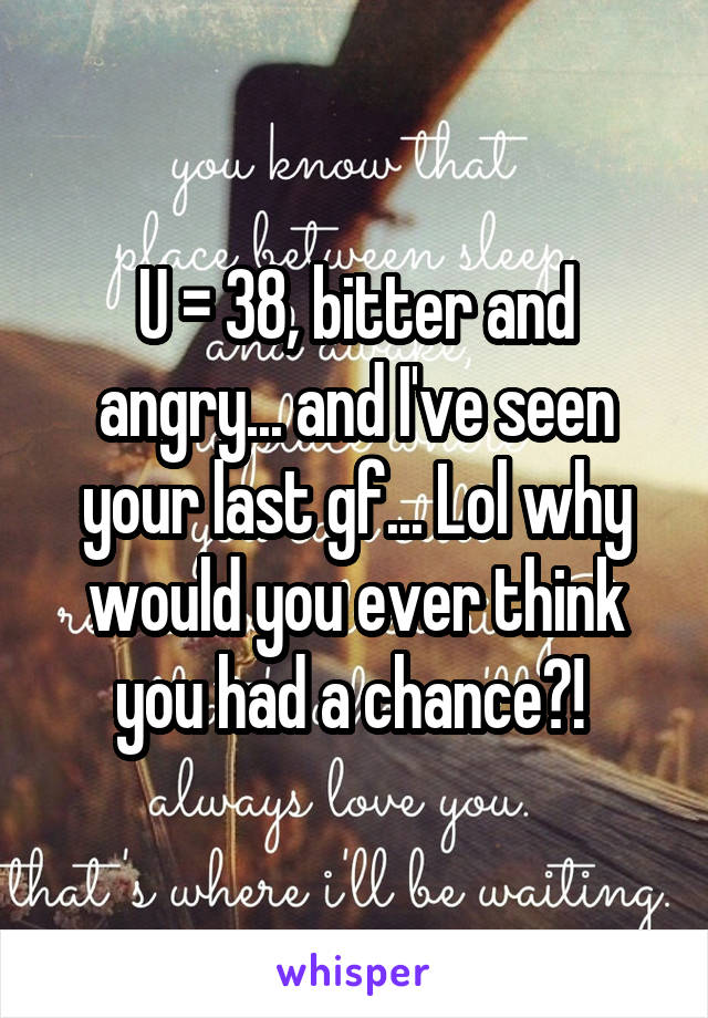 U = 38, bitter and angry... and I've seen your last gf... Lol why would you ever think you had a chance?!