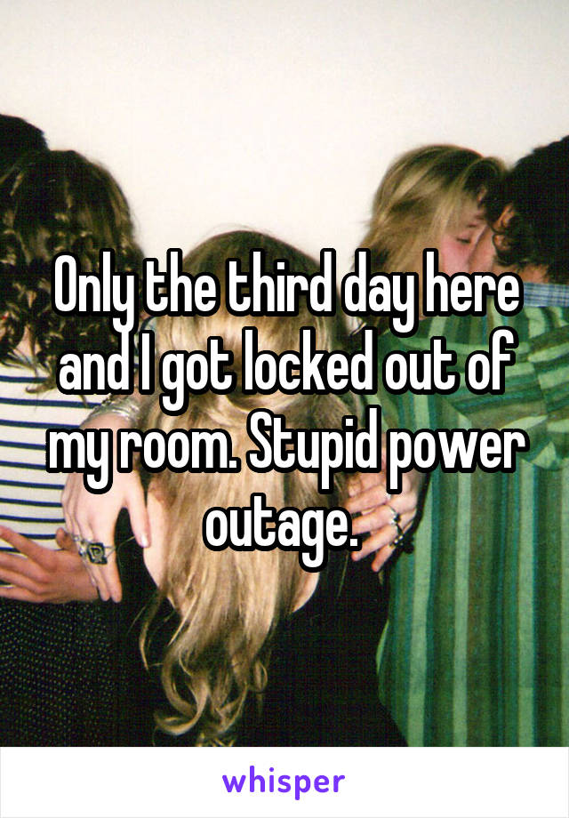 Only the third day here and I got locked out of my room. Stupid power outage.