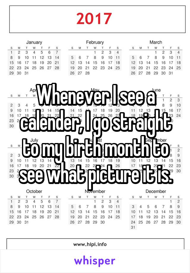 Whenever I see a calender, I go straight to my birth month to see what picture it is.