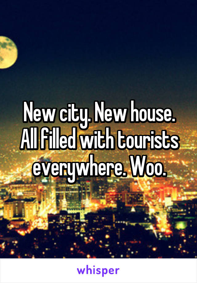New city. New house. All filled with tourists everywhere. Woo.