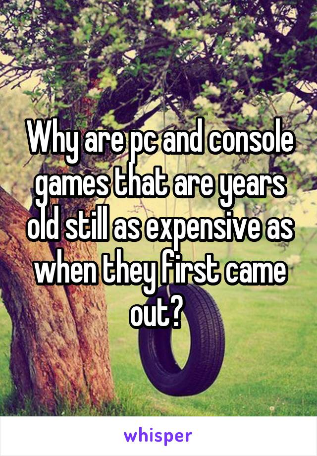 Why are pc and console games that are years old still as expensive as when they first came out?