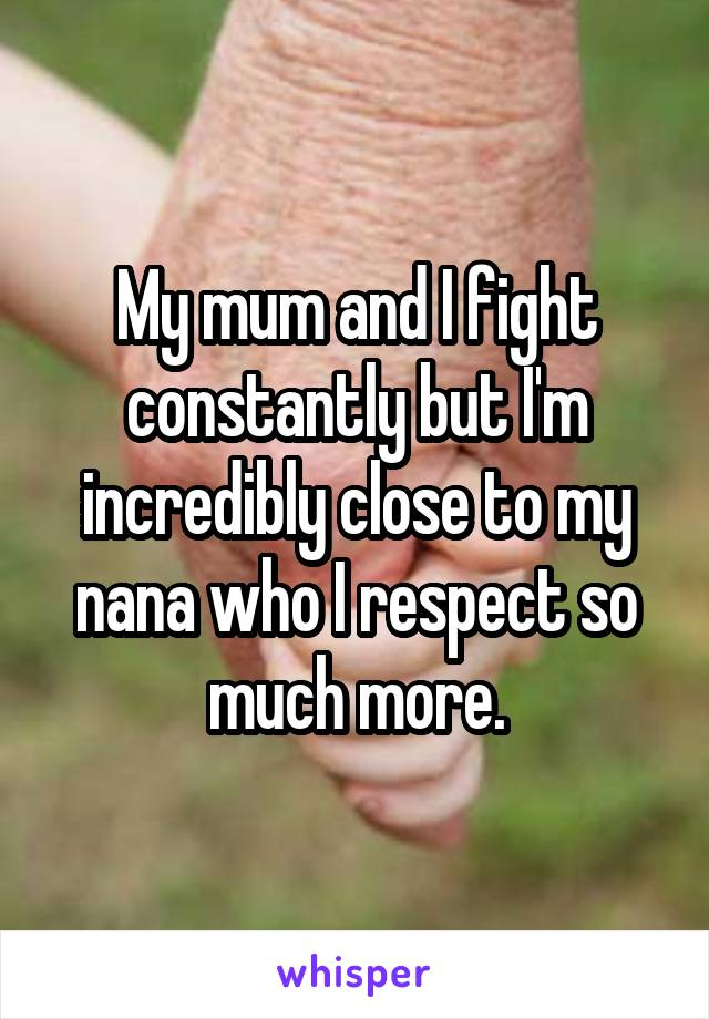 My mum and I fight constantly but I'm incredibly close to my nana who I respect so much more.
