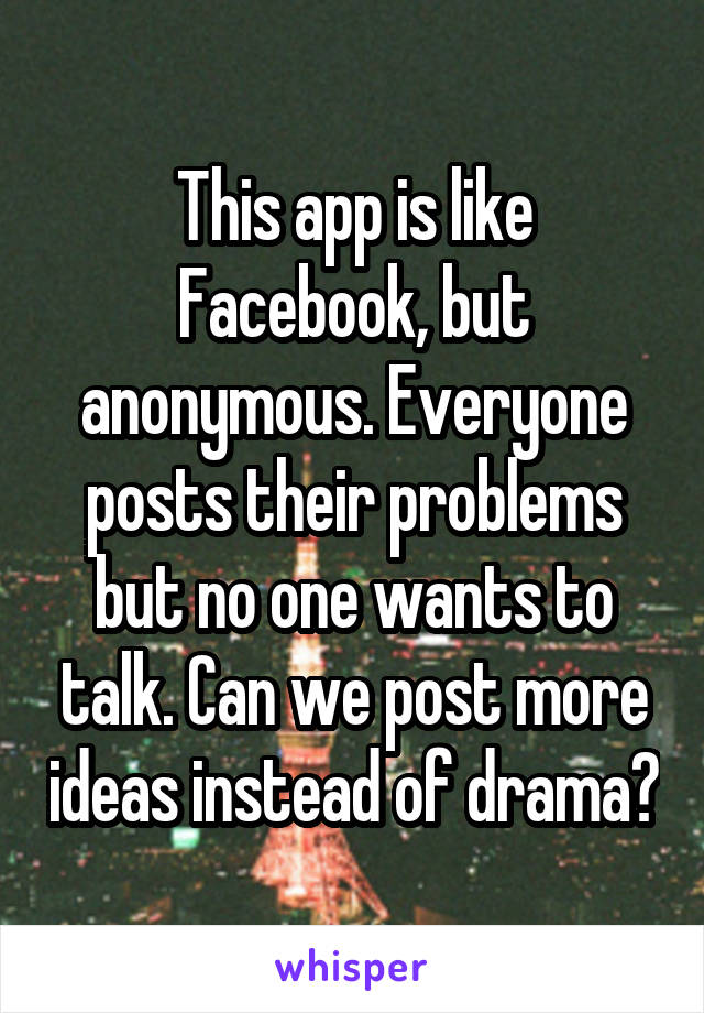 This app is like Facebook, but anonymous. Everyone posts their problems but no one wants to talk. Can we post more ideas instead of drama?