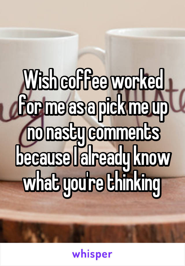 Wish coffee worked for me as a pick me up no nasty comments because I already know what you're thinking