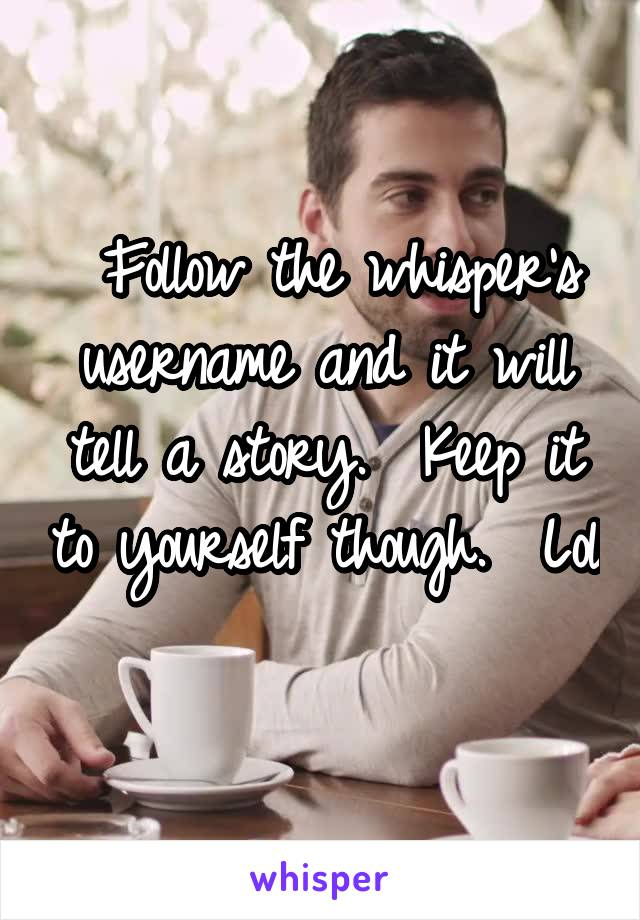 Follow the whisper's username and it will tell a story.  Keep it to yourself though.  Lol
