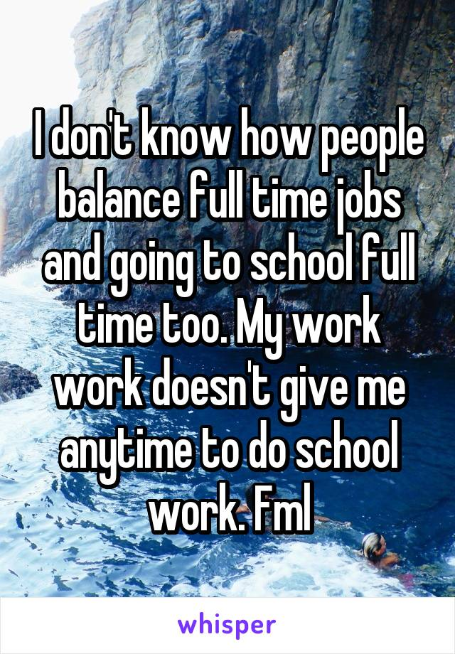 I don't know how people balance full time jobs and going to school full time too. My work work doesn't give me anytime to do school work. Fml