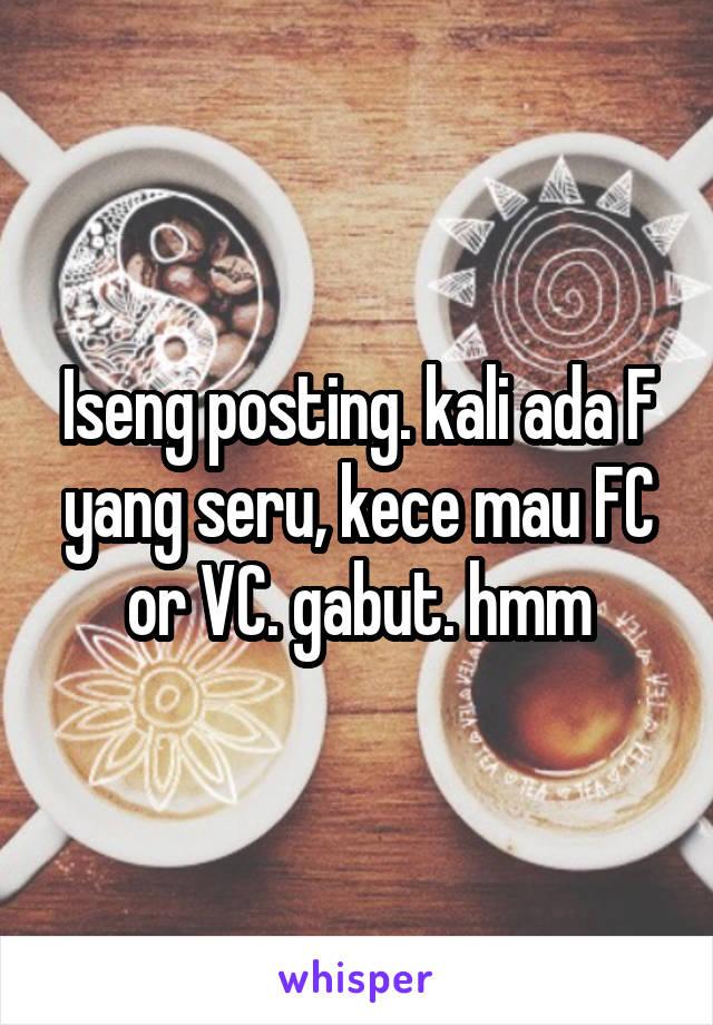 Iseng posting. kali ada F yang seru, kece mau FC or VC. gabut. hmm