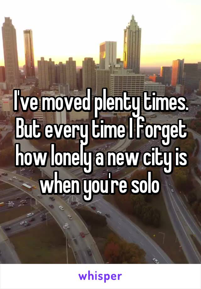 I've moved plenty times. But every time I forget how lonely a new city is when you're solo