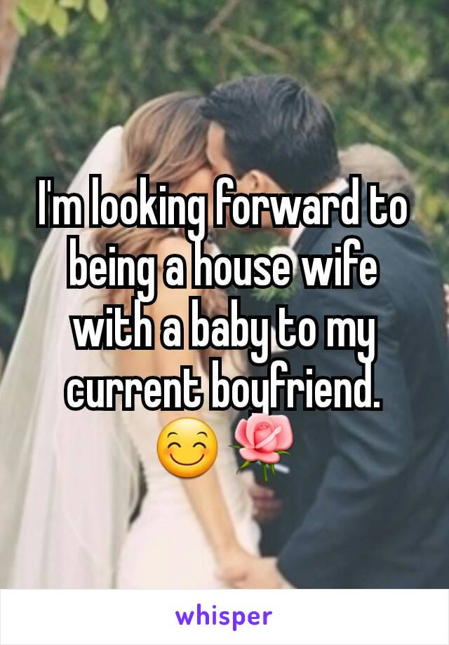 I'm looking forward to being a house wife with a baby to my current boyfriend. 😊🌹