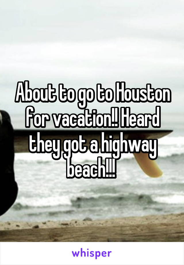 About to go to Houston for vacation!! Heard they got a highway beach!!!