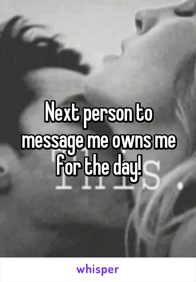 Next person to message me owns me for the day!