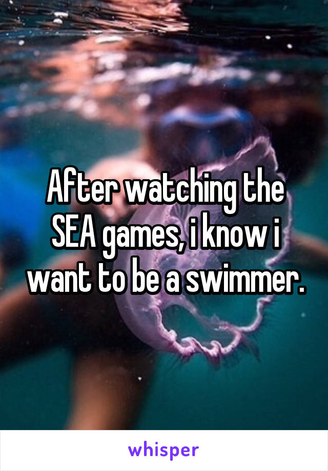 After watching the SEA games, i know i want to be a swimmer.