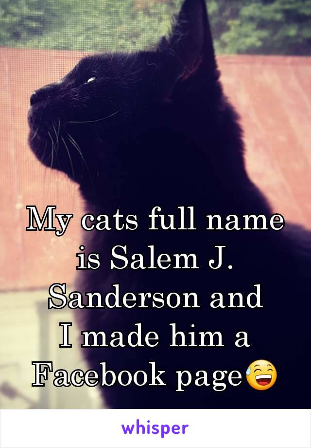 My cats full name is Salem J. Sanderson and I made him a Facebook page😅