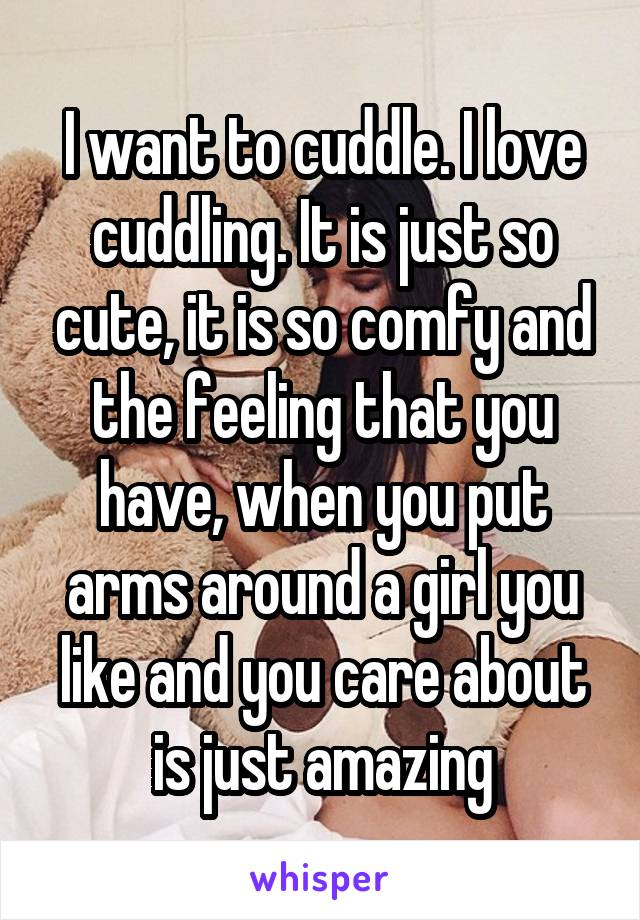 I want to cuddle. I love cuddling. It is just so cute, it is so comfy and the feeling that you have, when you put arms around a girl you like and you care about is just amazing