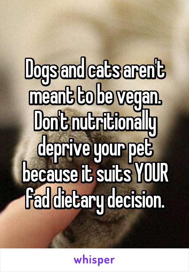 Dogs and cats aren't meant to be vegan. Don't nutritionally deprive your pet because it suits YOUR fad dietary decision.