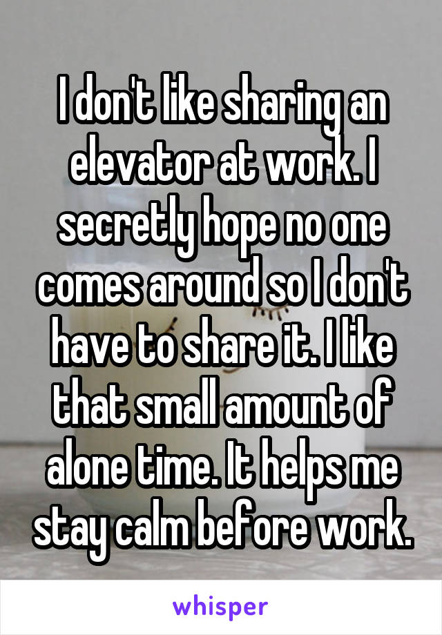I don't like sharing an elevator at work. I secretly hope no one comes around so I don't have to share it. I like that small amount of alone time. It helps me stay calm before work.