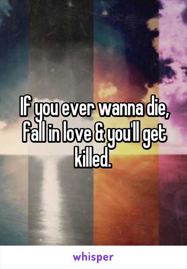 If you ever wanna die, fall in love & you'll get killed.