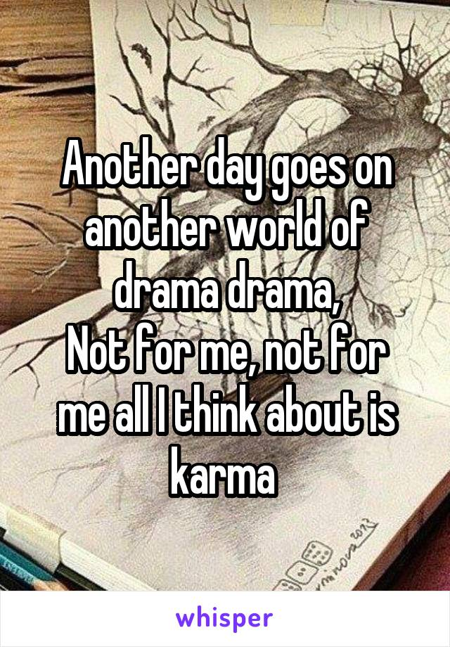 Another day goes on another world of drama drama, Not for me, not for me all I think about is karma