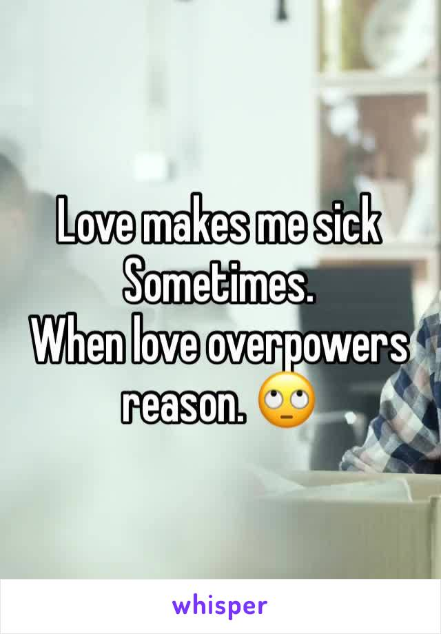 Love makes me sick  Sometimes. When love overpowers reason. 🙄
