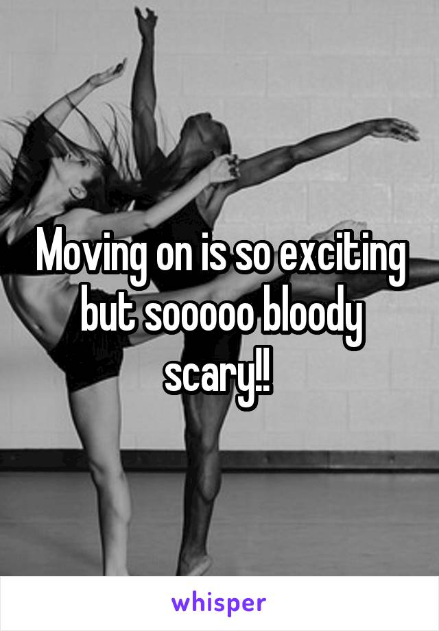Moving on is so exciting but sooooo bloody scary!!