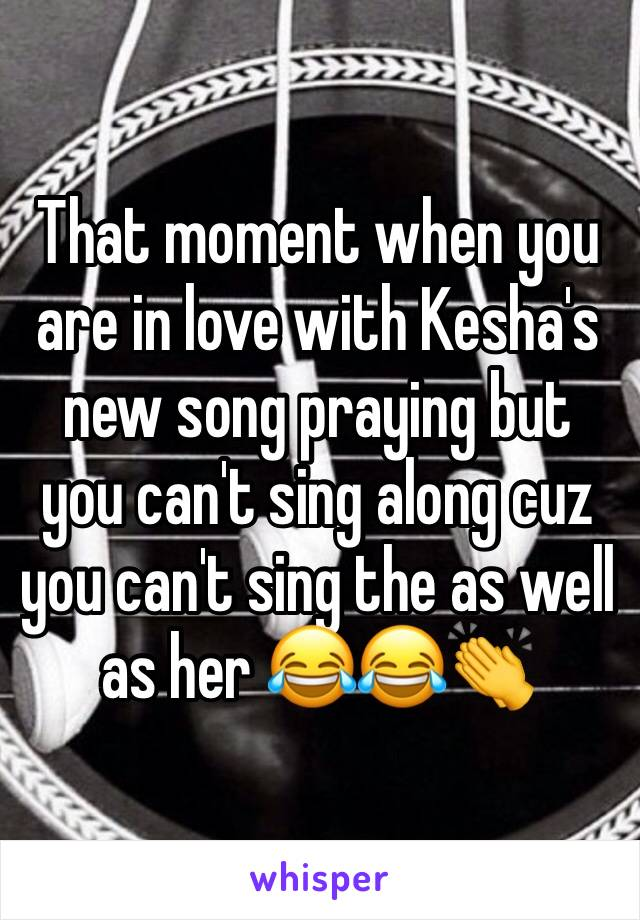 That moment when you are in love with Kesha's new song praying but you can't sing along cuz you can't sing the as well as her 😂😂👏