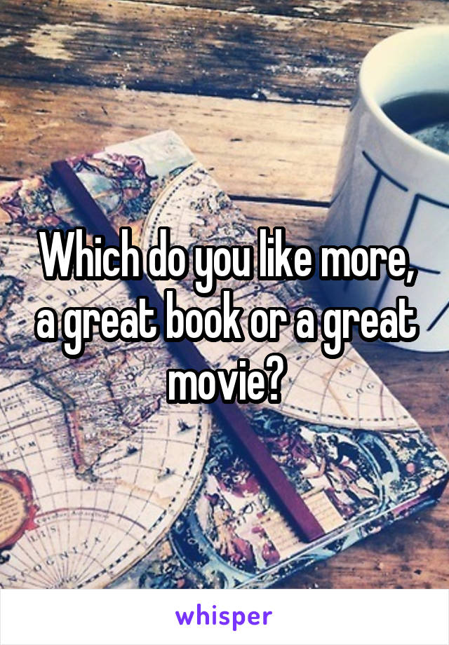 Which do you like more, a great book or a great movie?