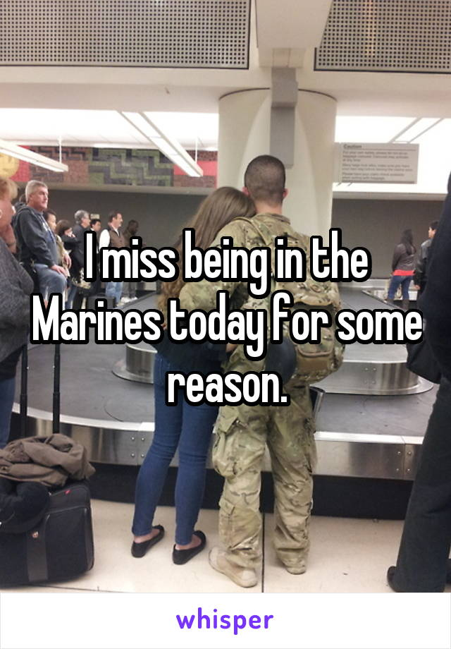 I miss being in the Marines today for some reason.