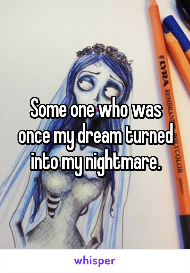 Some one who was once my dream turned into my nightmare.