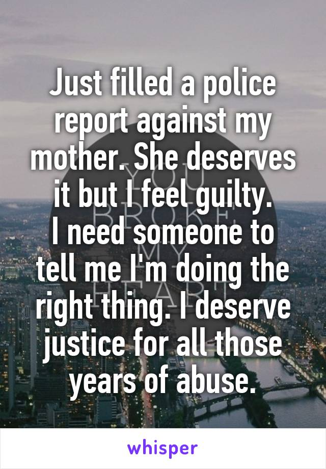 Just filled a police report against my mother. She deserves it but I feel guilty. I need someone to tell me I'm doing the right thing. I deserve justice for all those years of abuse.