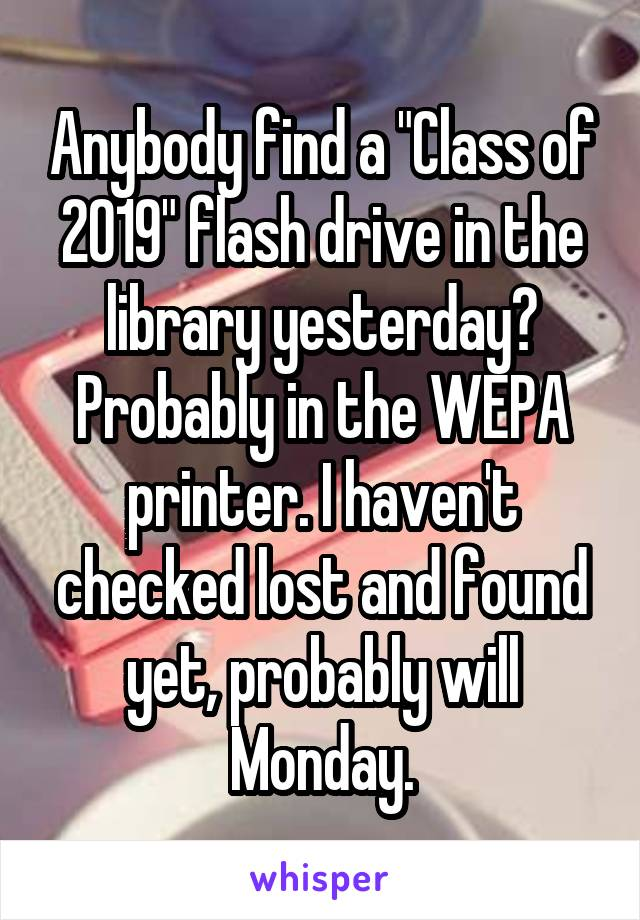 "Anybody find a ""Class of 2019"" flash drive in the library yesterday? Probably in the WEPA printer. I haven't checked lost and found yet, probably will Monday."