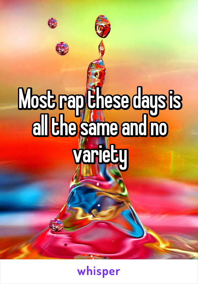 Most rap these days is all the same and no variety