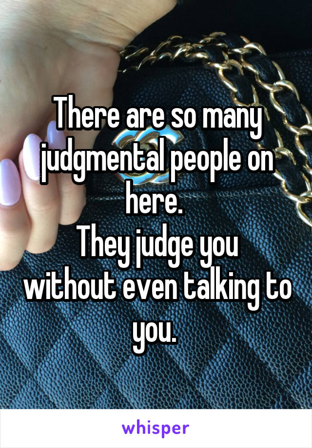 There are so many judgmental people on here.  They judge you without even talking to you.