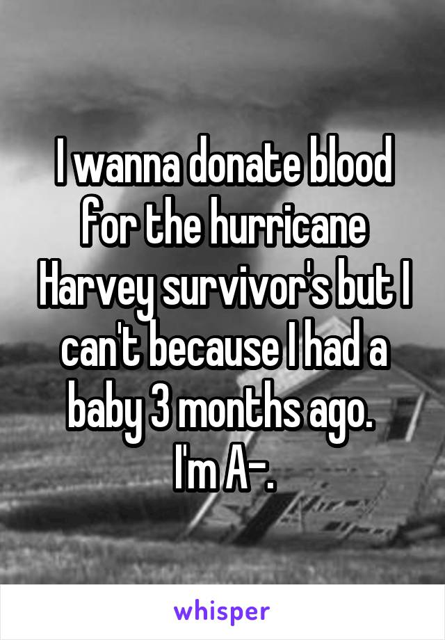 I wanna donate blood for the hurricane Harvey survivor's but I can't because I had a baby 3 months ago.  I'm A-.