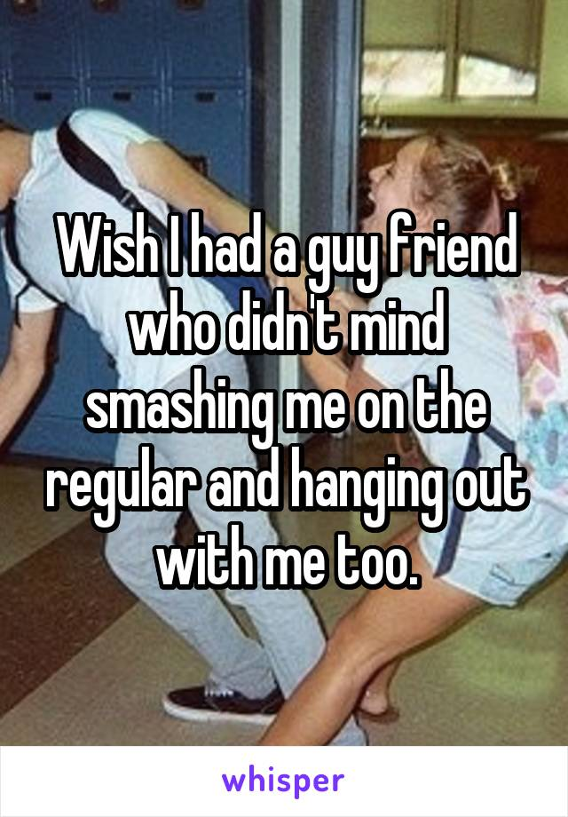 Wish I had a guy friend who didn't mind smashing me on the regular and hanging out with me too.