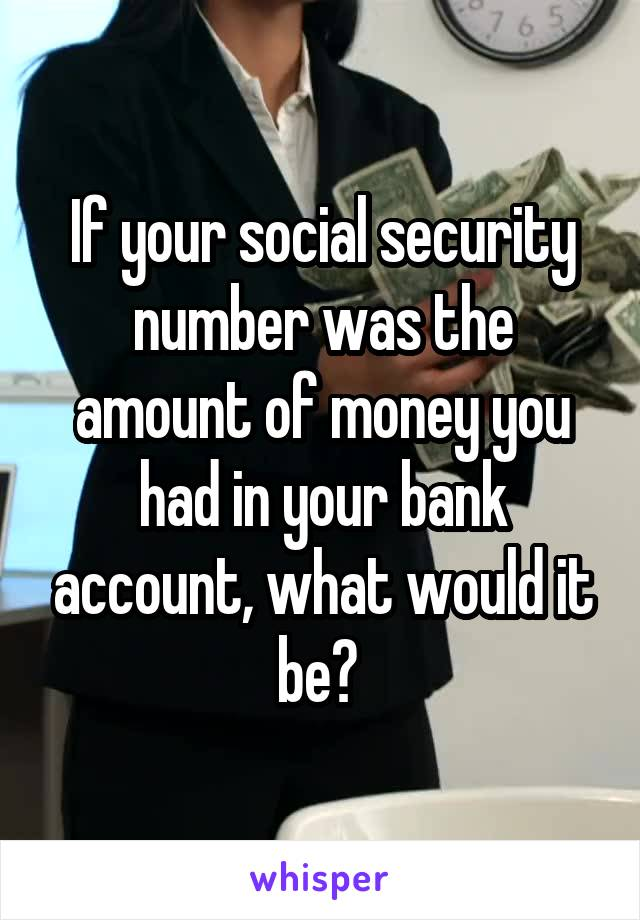 If your social security number was the amount of money you had in your bank account, what would it be?