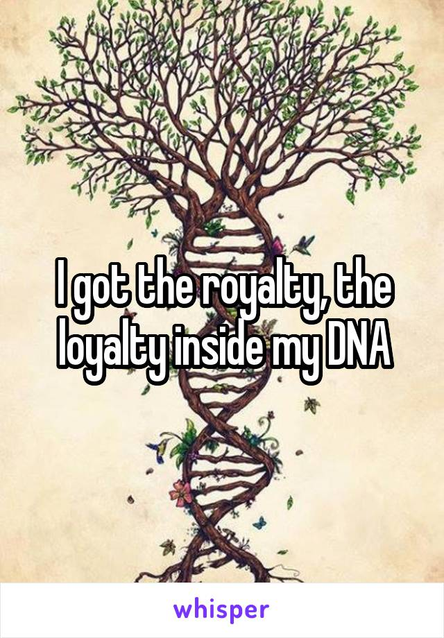 I got the royalty, the loyalty inside my DNA