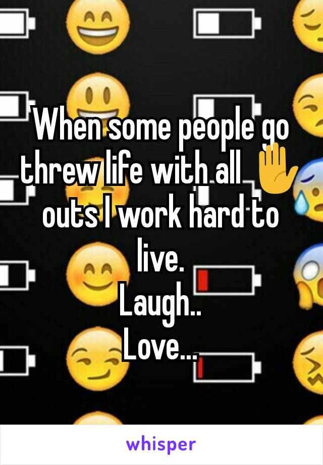 When some people go threw life with all ✋ outs I work hard to live. Laugh.. Love...